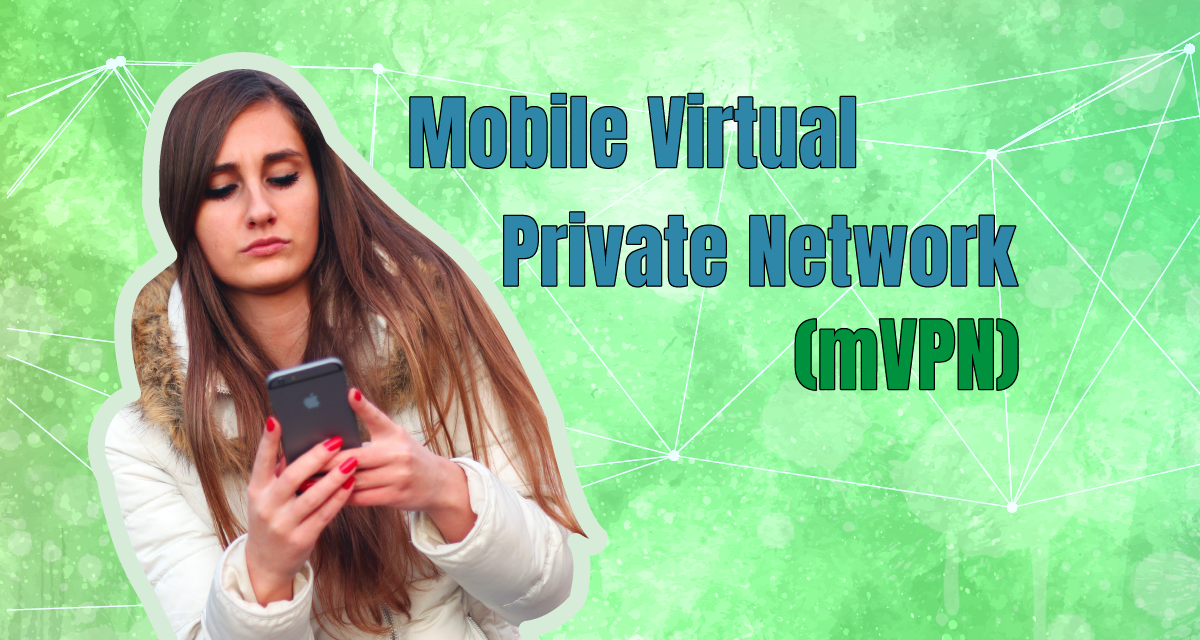What Is a Mobile Virtual Private Network or mVPN?